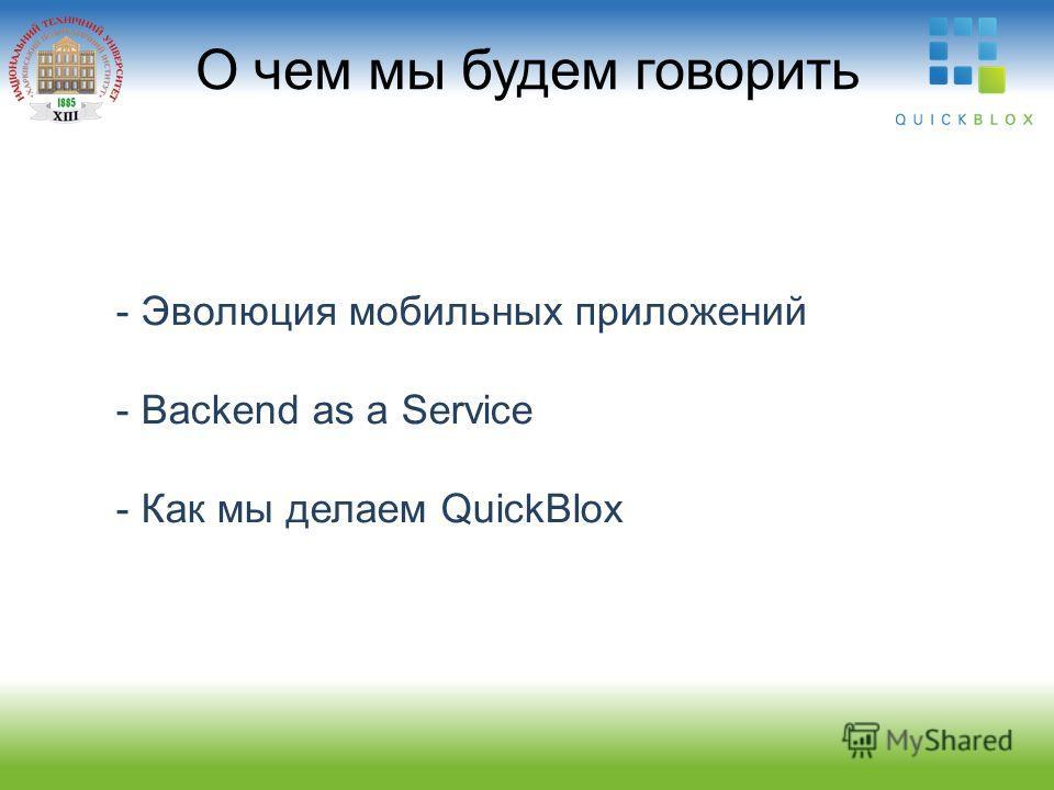 - Эволюция мобильных приложений - Backend as a Service - Как мы делаем QuickBlox О чем мы будем говорить