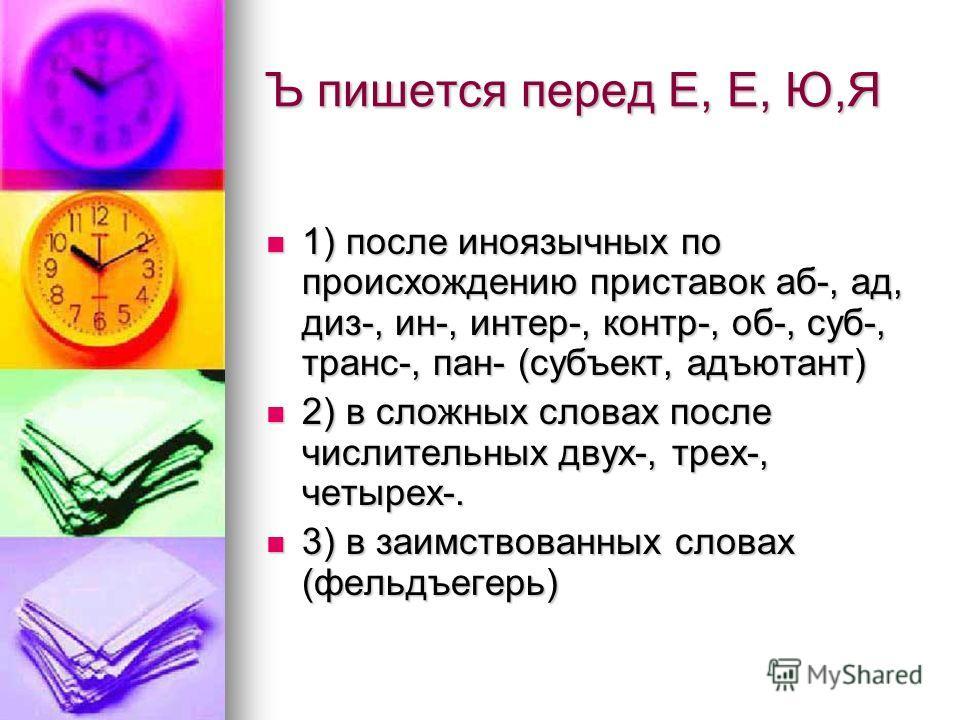 Ъ пишется перед Е, Е, Ю,Я 1) после иноязычных по происхождению приставок аб-, ад, диз-, ин-, интер-, контр-, об-, суб-, транс-, пан- (субъект, адъютант) 1) после иноязычных по происхождению приставок аб-, ад, диз-, ин-, интер-, контр-, об-, суб-, тра