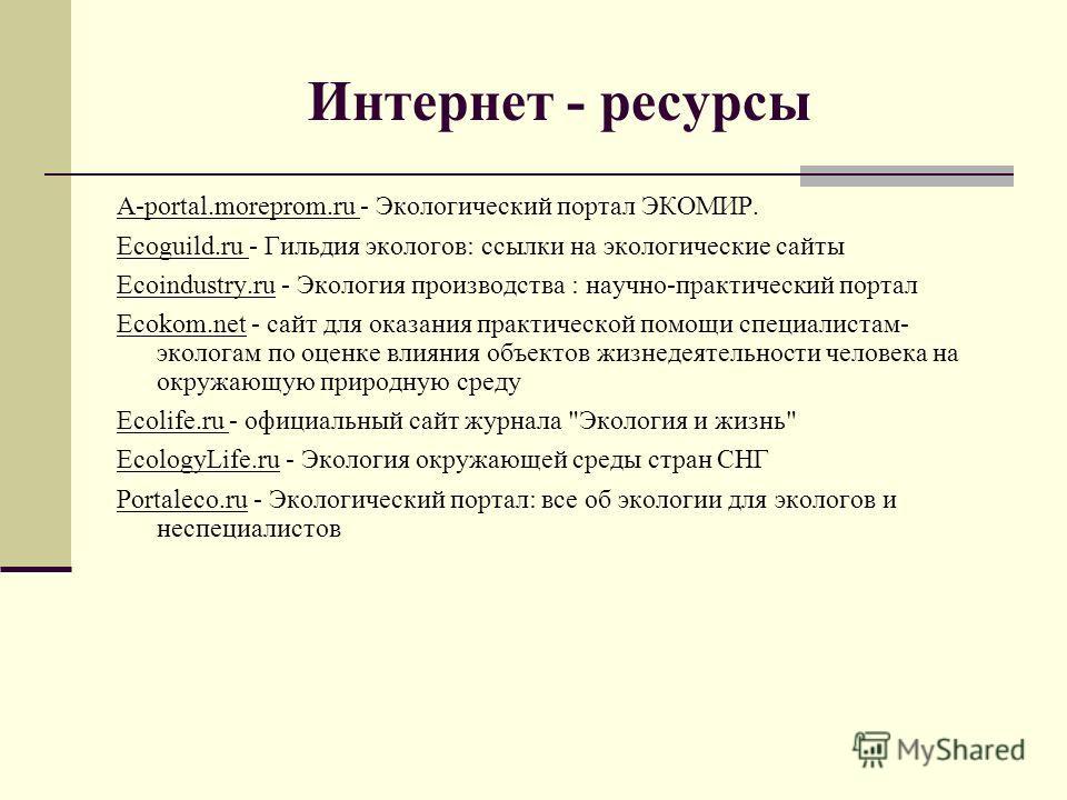 Интернет - ресурсы A-portal.moreprom.ru - Экологический портал ЭКОМИР. Ecoguild.ru - Гильдия экологов: ссылки на экологические сайты Ecoindustry.ru - Экология производства : научно-практический портал Ecokom.net - сайт для оказания практической помощ
