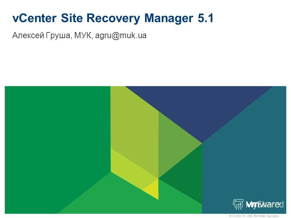 © VMware, Inc., 2009. Все права защищены. vCenter Site Recovery Manager 5.1 Алексей Груша, МУК, agru@muk.ua