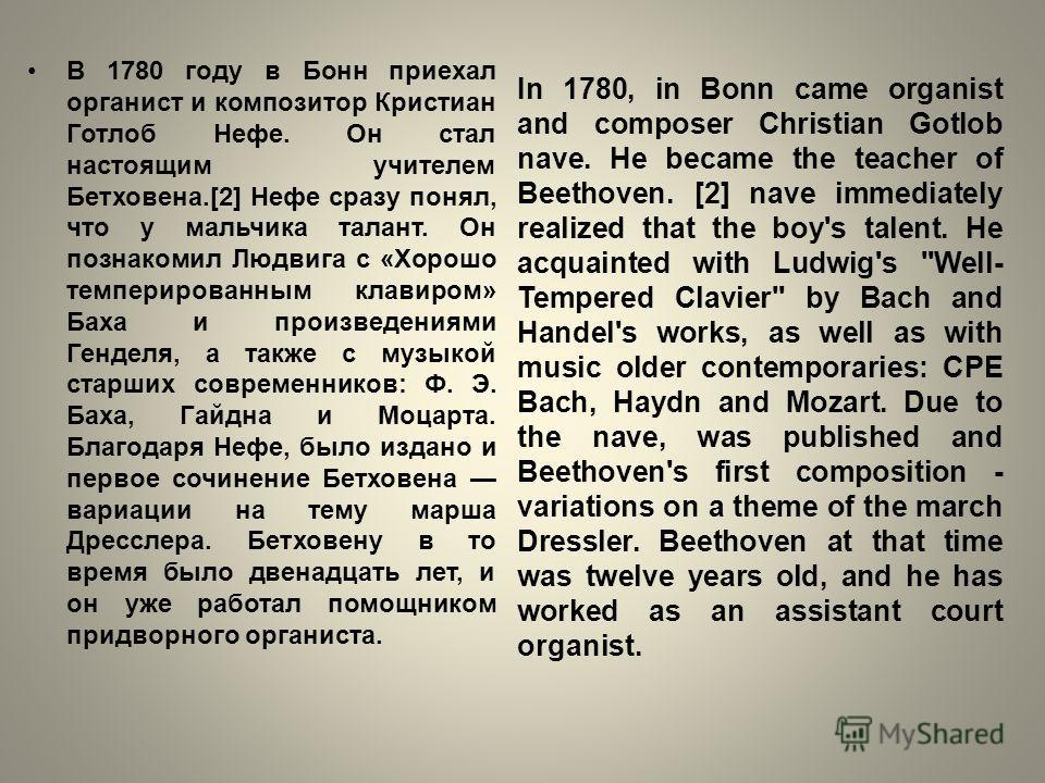 В 1780 году в Бонн приехал органист и композитор Кристиан Готлоб Нефе. Он стал настоящим учителем Бетховена.[2] Нефе сразу понял, что у мальчика талант. Он познакомил Людвига с «Хорошо темперированным клавиром» Баха и произведениями Генделя, а также