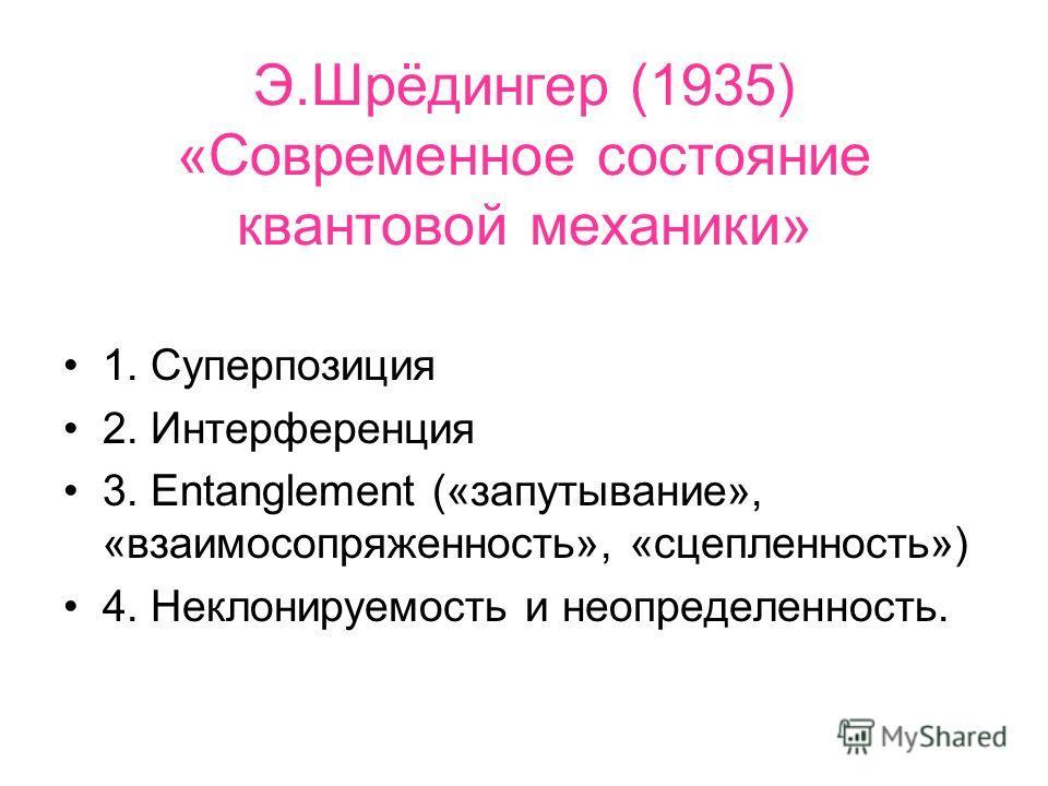 Э.Шрёдингер (1935) «Современное состояние квантовой механики» 1. Суперпозиция 2. Интерференция 3. Entanglement («запутывание», «взаимосопряженность», «сцепленность») 4. Неклонируемость и неопределенность.