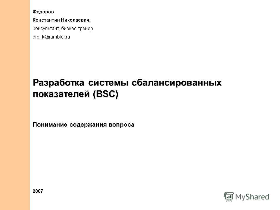 Федоров Константин Николаевич, Консультант, бизнес-тренер org_k@rambler.ru Разработка системы сбалансированных показателей (BSC) Понимание содержания вопроса 2007