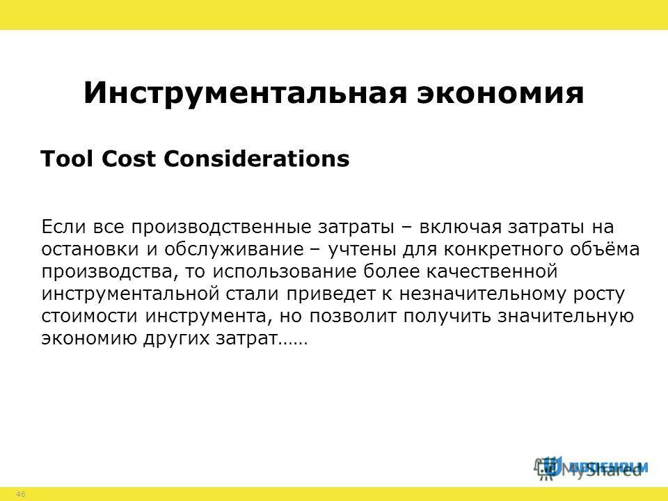 46 Tool Cost Considerations Если все производственные затраты – включая затраты на остановки и обслуживание – учтены для конкретного объёма производства, то использование более качественной инструментальной стали приведет к незначительному росту стои