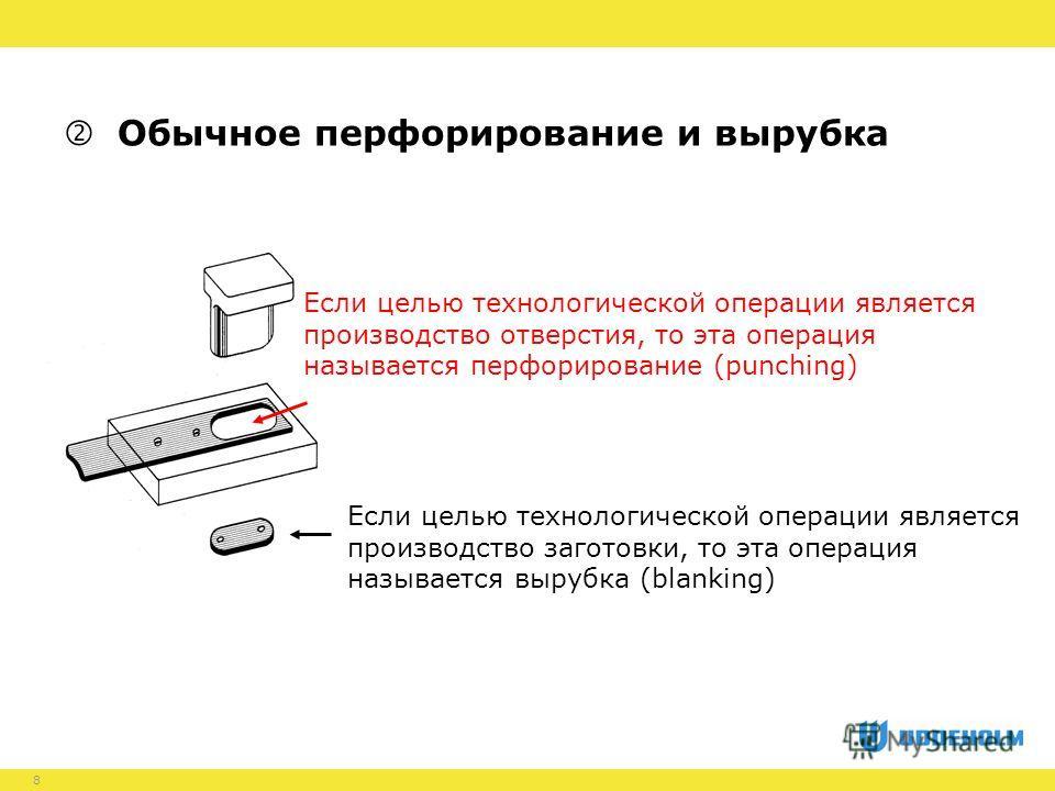 8 Обычное перфорирование и вырубка Если целью технологической операции является производство заготовки, то эта операция называется вырубка (blanking) Если целью технологической операции является производство отверстия, то эта операция называется перф