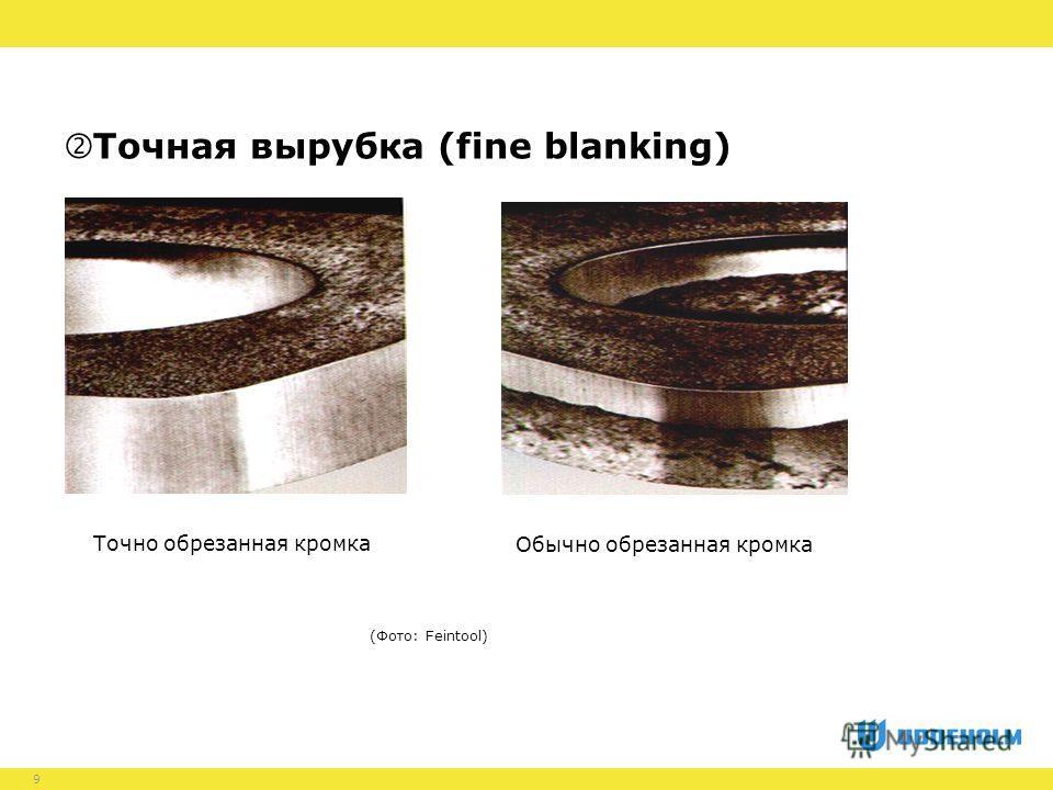 9 (Фото: Feintool) Точно обрезанная кромка Обычно обрезанная кромка Точная вырубка (fine blanking)