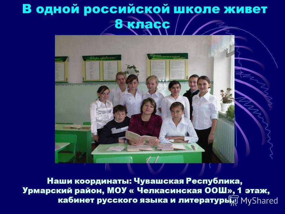 В одной российской школе живет 8 класс Наши координаты: Чувашская Республика, Урмарский район, МОУ « Челкасинская ООШ», 1 этаж, кабинет русского языка и литературы.