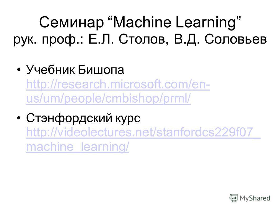 Семинар Machine Learning рук. проф.: Е.Л. Столов, В.Д. Соловьев Учебник Бишопа http://research.microsoft.com/en- us/um/people/cmbishop/prml/ http://research.microsoft.com/en- us/um/people/cmbishop/prml/ Стэнфордский курс http://videolectures.net/stan