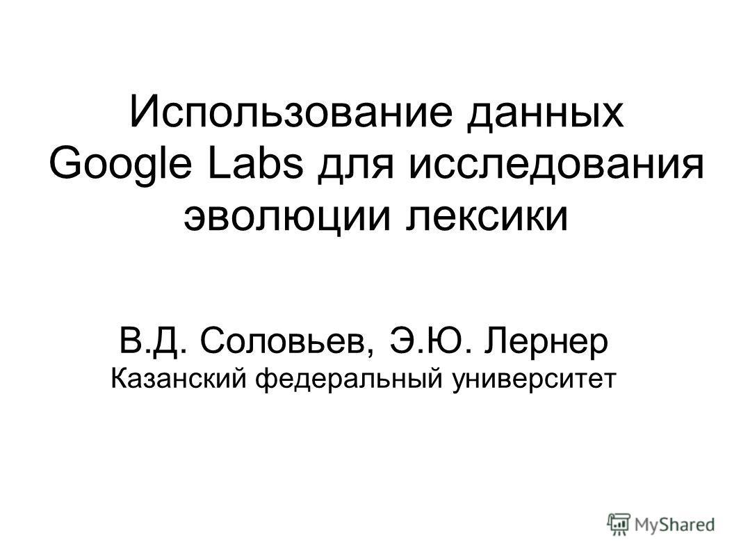 Использование данных Google Labs для исследования эволюции лексики В.Д. Соловьев, Э.Ю. Лернер Казанский федеральный университет