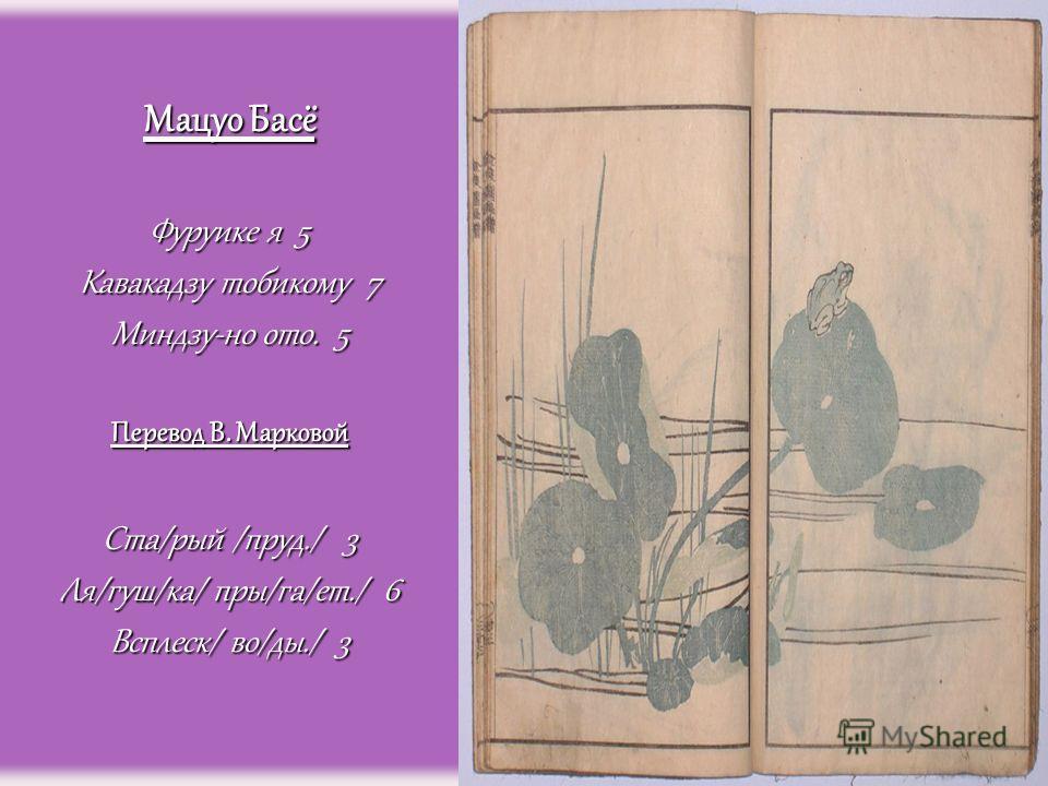 Мацуо Басё Фуруике я 5 Кавакадзу тобикому 7 Миндзу-но ото. 5 Перевод В. Марковой Ста/рый /пруд./ 3 Ля/гуш/ка/ пры/га/ет./ 6 Всплеск/ во/ды./ 3