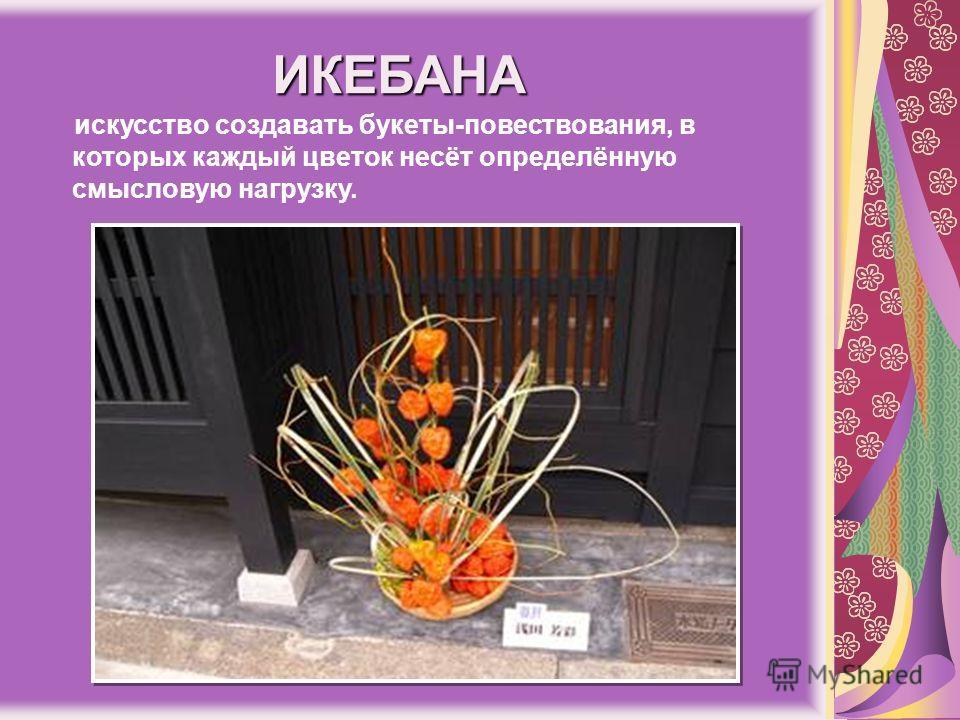 ИКЕБАНА искусство создавать букеты-повествования, в которых каждый цветок несёт определённую смысловую нагрузку.