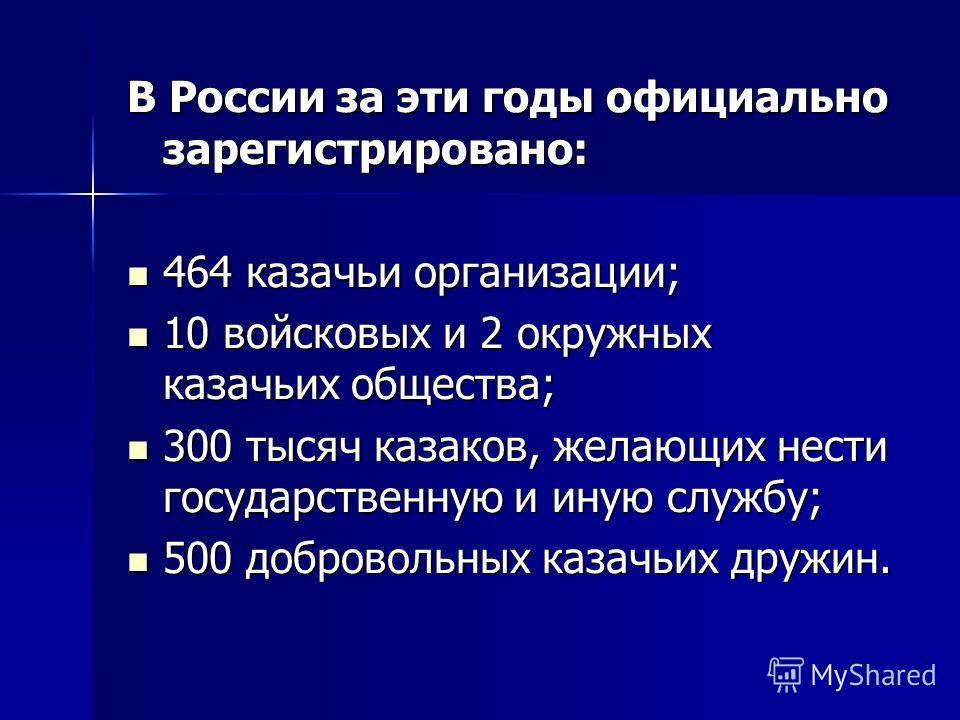 В России за эти годы официально зарегистрировано: 464 казачьи организации; 464 казачьи организации; 10 войсковых и 2 окружных казачьих общества; 10 войсковых и 2 окружных казачьих общества; 300 тысяч казаков, желающих нести государственную и иную слу