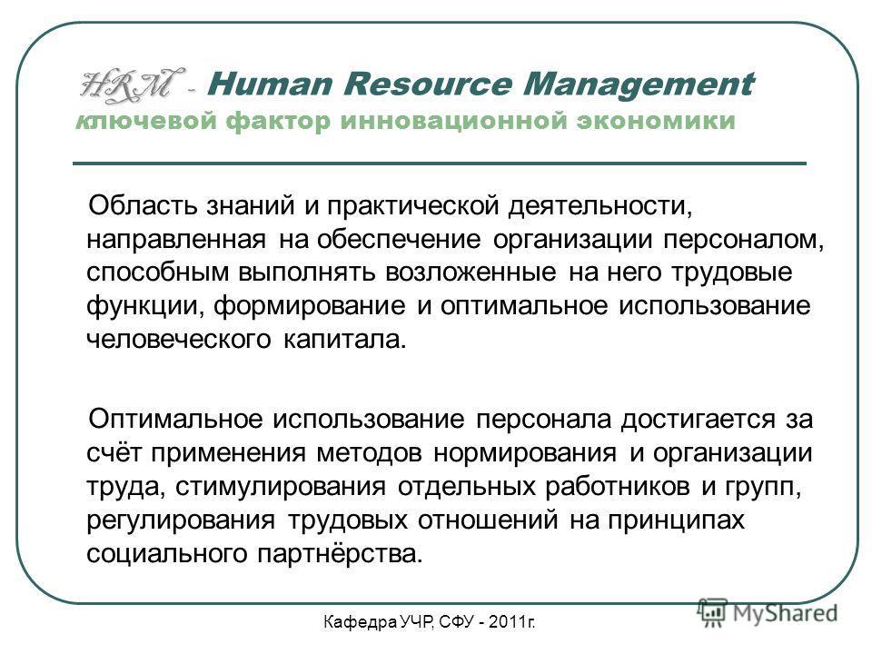 HRM - HRM - Human Resource Management ключевой фактор инновационной экономики Область знаний и практической деятельности, направленная на обеспечение организации персоналом, способным выполнять возложенные на него трудовые функции, формирование и опт