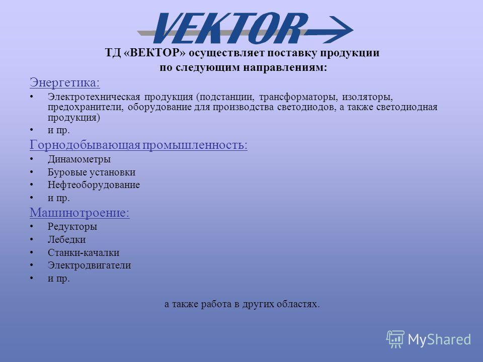 TД «ВЕКТОР» осуществляет поставку продукции по следующим направлениям: Энергетика: Электротехническая продукция (подстанции, трансформаторы, изоляторы, предохранители, оборудование для производства светодиодов, а также светодиодная продукция) и пр. Г