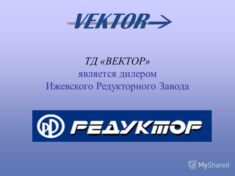 ТД «ВЕКТОР» является дилером Ижевского Редукторного Завода