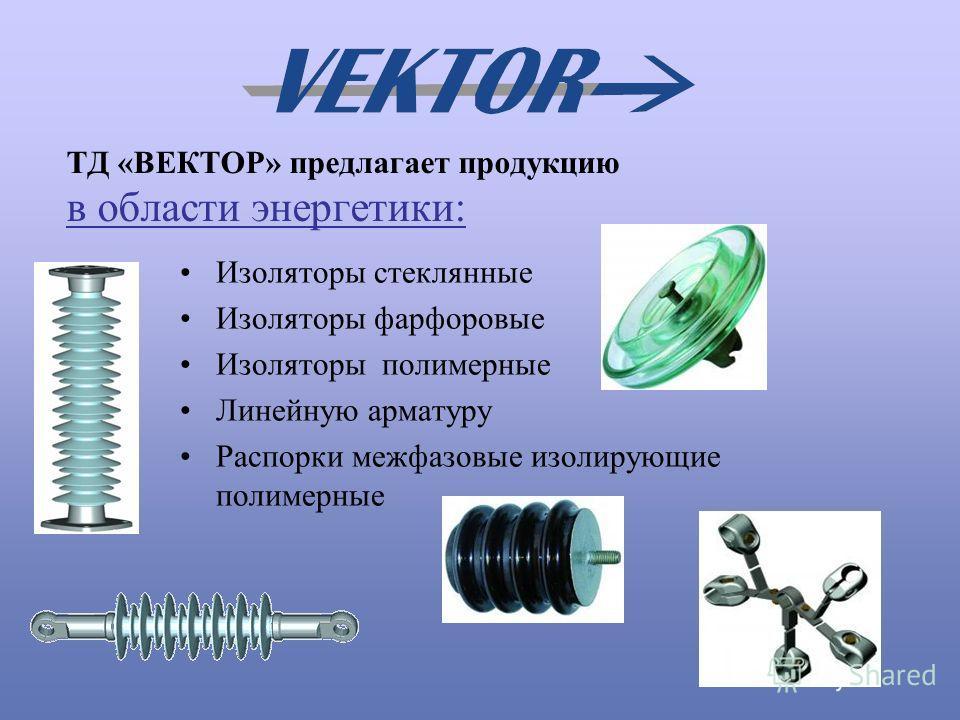 ТД «ВЕКТОР» предлагает продукцию в области энергетики: Изоляторы стеклянные Изоляторы фарфоровые Изоляторы полимерные Линейную арматуру Распорки межфазовые изолирующие полимерные