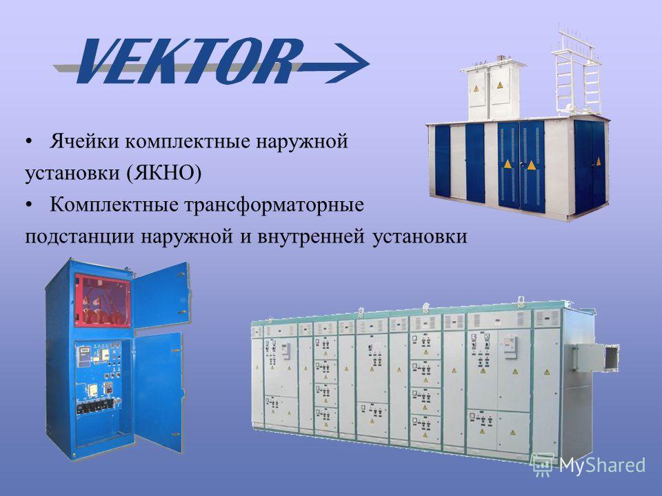 Ячейки комплектные наружной установки (ЯКНО) Комплектные трансформаторные подстанции наружной и внутренней установки