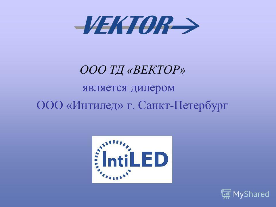 ООО ТД «ВЕКТОР» является дилером ООО «Интилед» г. Санкт-Петербург