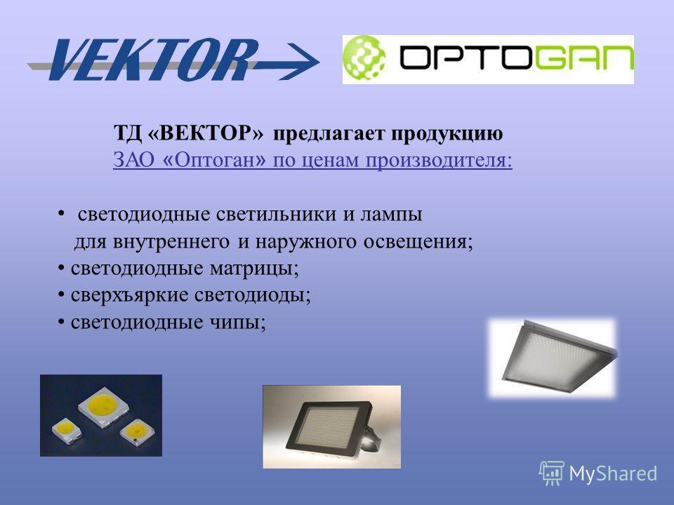 ТД «ВЕКТОР» предлагает продукцию ЗАО « Оптоган » по ценам производителя: светодиодные светильники и лампы для внутреннего и наружного освещения; светодиодные матрицы; сверхъяркие светодиоды; светодиодные чипы;