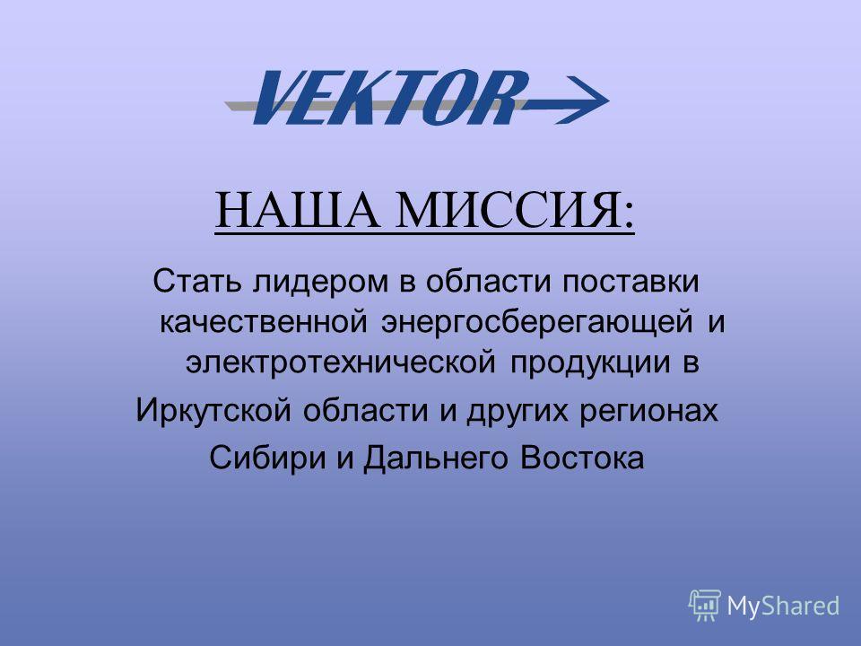 НАША МИССИЯ: Стать лидером в области поставки качественной энергосберегающей и электротехнической продукции в Иркутской области и других регионах Сибири и Дальнего Востока