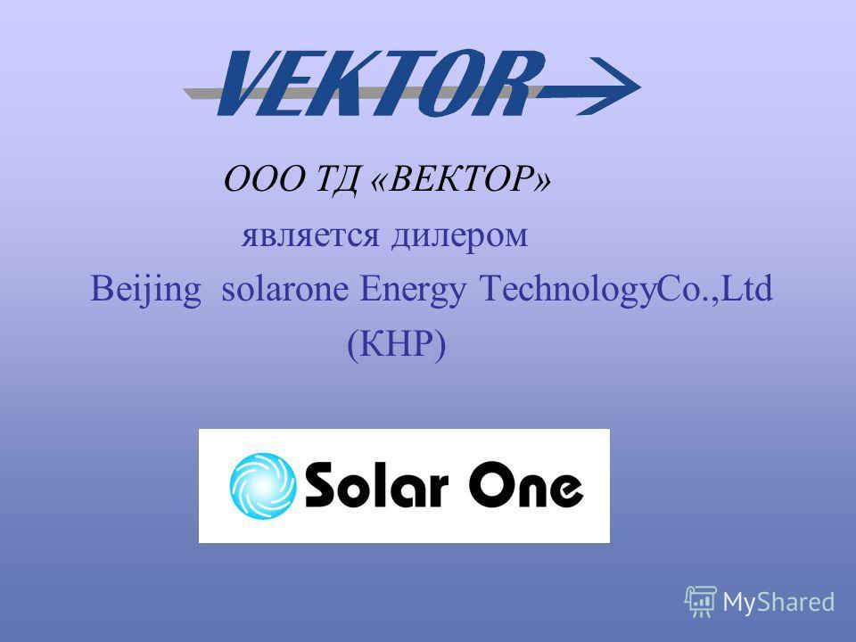 ООО ТД «ВЕКТОР» является дилером Beijing solarone Energy TechnologyCo.,Ltd (КНР)