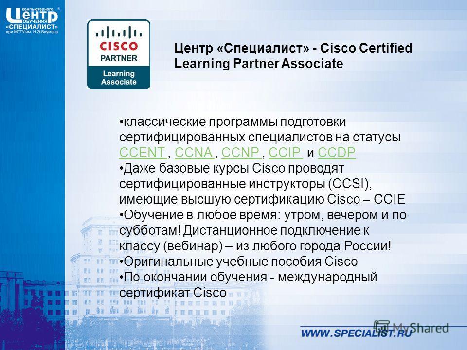 классические программы подготовки сертифицированных специалистов на статусы CCENT, CCNA, CCNP, CCIP и CCDP CCENT CCNA CCNP CCIP CCDP Даже базовые курсы Cisco проводят сертифицированные инструкторы (CCSI), имеющие высшую сертификацию Cisco – CCIE Обуч