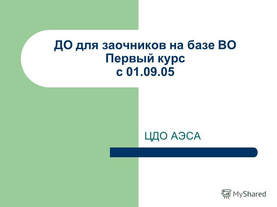 ДО для заочников на базе ВО Первый курс с 01.09.05 ЦДО АЭСА