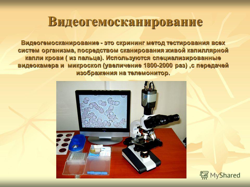Видеогемосканирование Видеогемосканирование - это скрининг метод тестирования всех систем организма, посредством сканирования живой капиллярной капли крови ( из пальца). Используются специализированные видеокамера и микроскоп (увеличение 1800-2000 ра