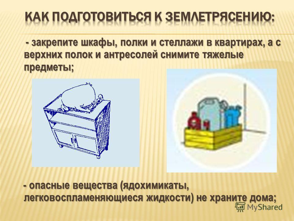 - закрепите шкафы, полки и стеллажи в квартирах, а с верхних полок и антресолей снимите тяжелые предметы; - закрепите шкафы, полки и стеллажи в квартирах, а с верхних полок и антресолей снимите тяжелые предметы; - опасные вещества (ядохимикаты, легко