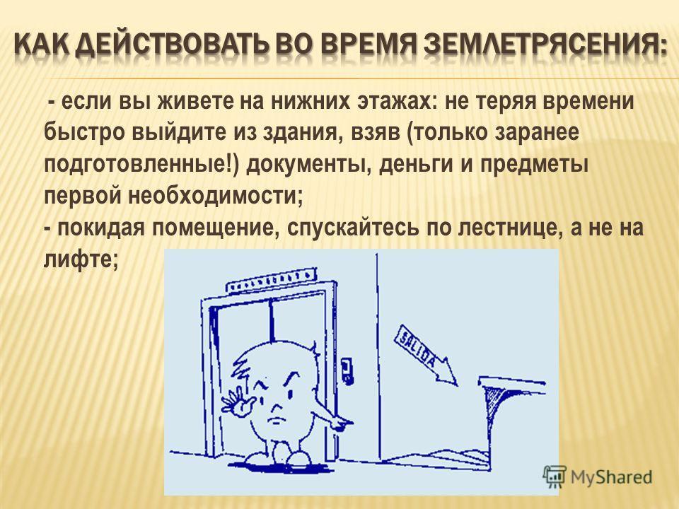 - если вы живете на нижних этажах: не теряя времени быстро выйдите из здания, взяв (только заранее подготовленные!) документы, деньги и предметы первой необходимости; - покидая помещение, спускайтесь по лестнице, а не на лифте;