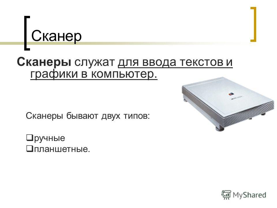Сканер Сканеры служат для ввода текстов и графики в компьютер. Сканеры бывают двух типов: ручные планшетные.
