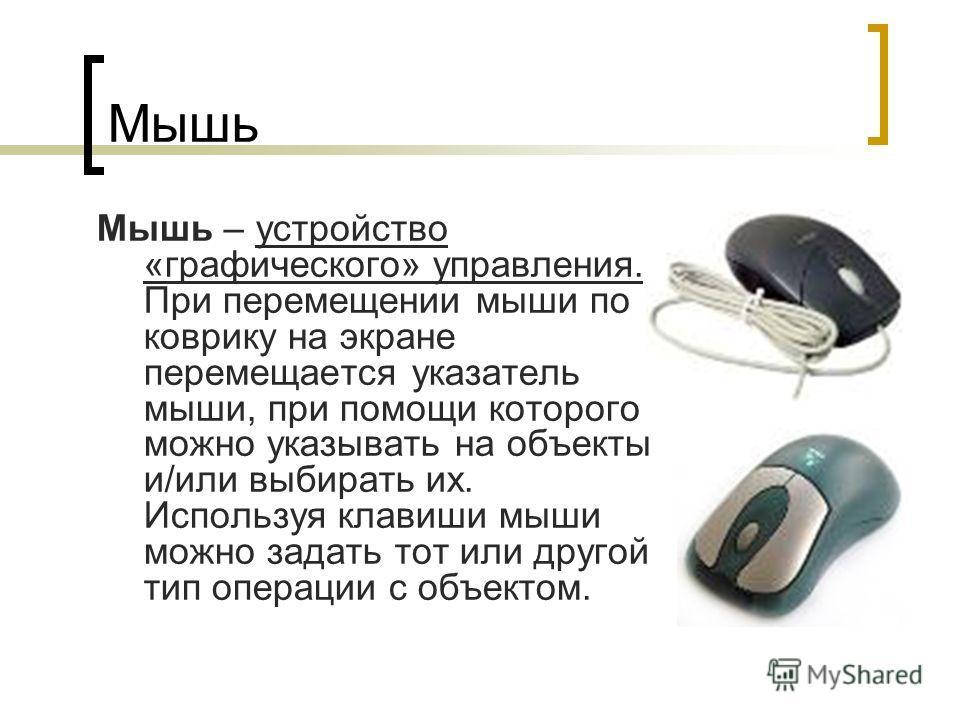 Мышь Мышь – устройство «графического» управления. При перемещении мыши по коврику на экране перемещается указатель мыши, при помощи которого можно указывать на объекты и/или выбирать их. Используя клавиши мыши можно задать тот или другой тип операции