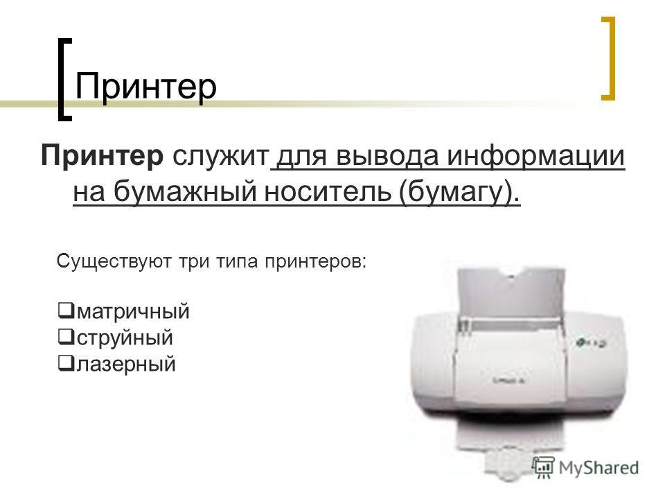 Принтер Принтер служит для вывода информации на бумажный носитель (бумагу). Существуют три типа принтеров: матричный струйный лазерный