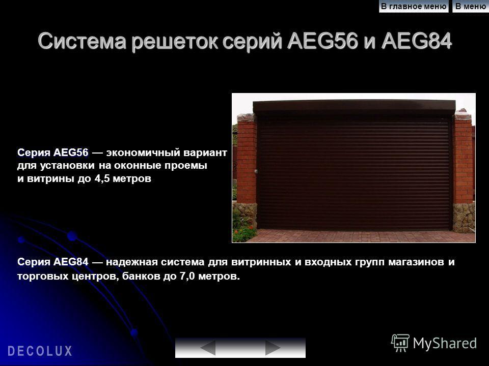 Система решеток серий AEG56 и AEG84 Серия AEG56 Серия AEG56 экономичный вариант для установки на оконные проемы и витрины до 4,5 метров Серия AEG84 Серия AEG84 надежная система для витринных и входных групп магазинов и торговых центров, банков до 7,0