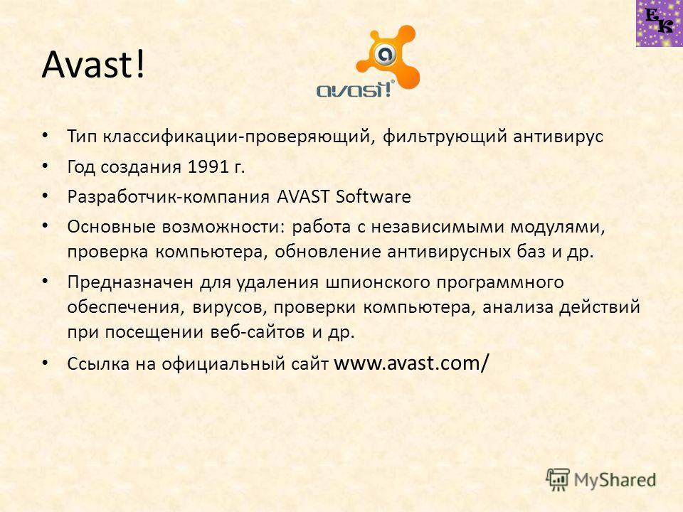 Avast! Тип классификации-проверяющий, фильтрующий антивирус Год создания 1991 г. Разработчик-компания AVAST Software Основные возможности: работа с независимыми модулями, проверка компьютера, обновление антивирусных баз и др. Предназначен для удалени
