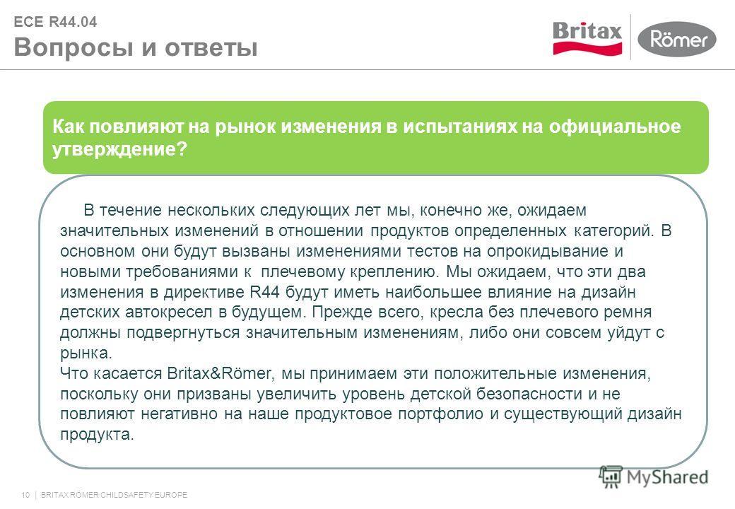 ECE R44.04 Вопросы и ответы 10 BRITAX RÖMER CHILDSAFETY EUROPE Как повлияют на рынок изменения в испытаниях на официальное утверждение? В течение нескольких следующих лет мы, конечно же, ожидаем значительных изменений в отношении продуктов определенн