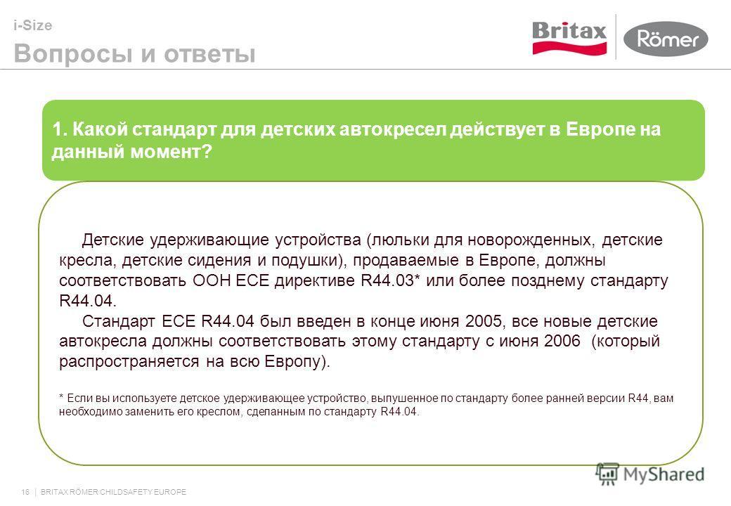 i-Size Вопросы и ответы 16 BRITAX RÖMER CHILDSAFETY EUROPE 1. Какой стандарт для детских автокресел действует в Европе на данный момент? Детские удерживающие устройства (люльки для новорожденных, детские кресла, детские сидения и подушки), продаваемы