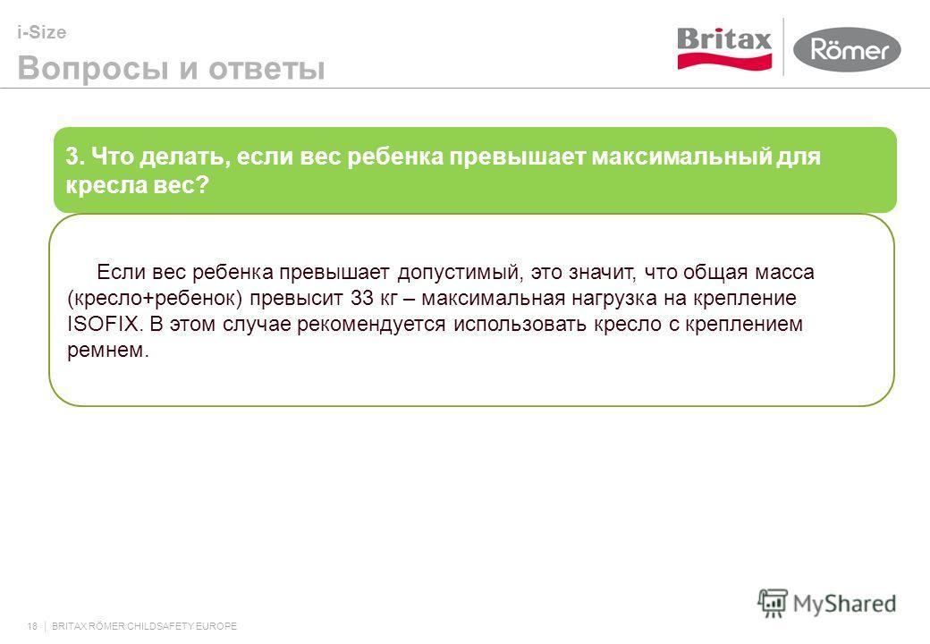 i-Size Вопросы и ответы 18 BRITAX RÖMER CHILDSAFETY EUROPE 3. Что делать, если вес ребенка превышает максимальный для кресла вес? Если вес ребенка превышает допустимый, это значит, что общая масса (кресло+ребенок) превысит 33 кг – максимальная нагруз
