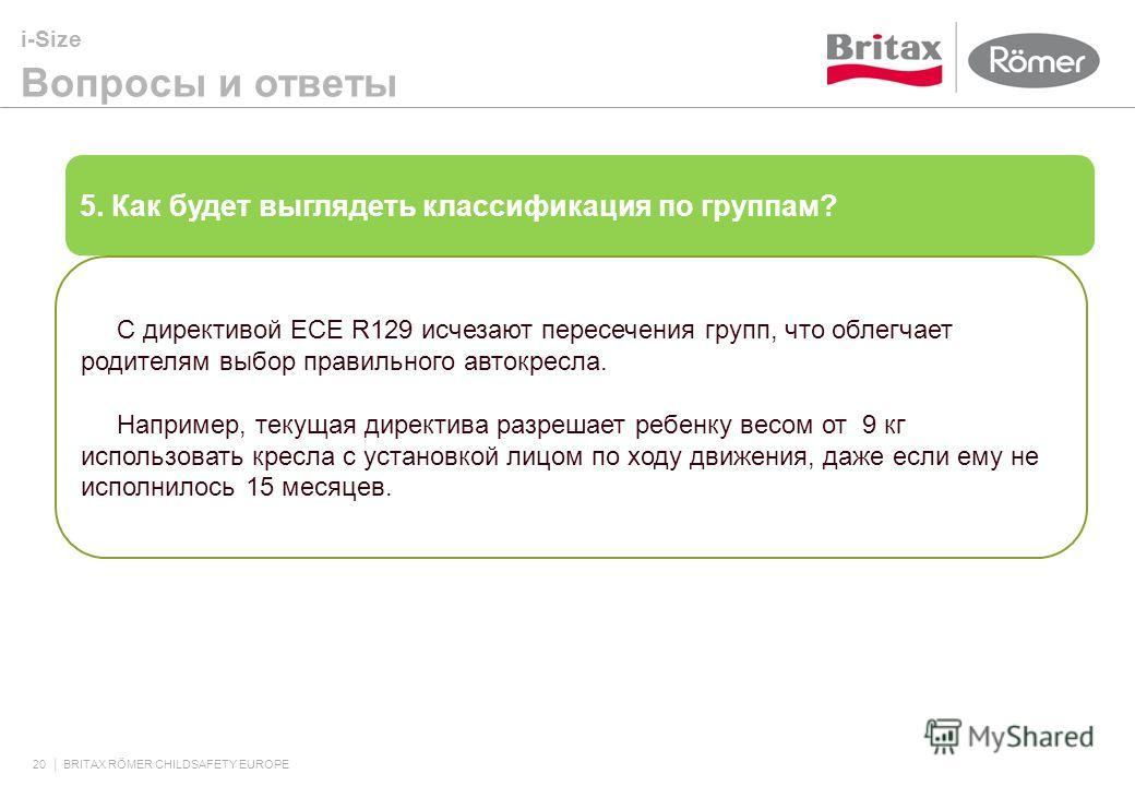 i-Size Вопросы и ответы 20 BRITAX RÖMER CHILDSAFETY EUROPE 5. Как будет выглядеть классификация по группам? С директивой ECE R129 исчезают пересечения групп, что облегчает родителям выбор правильного автокресла. Например, текущая директива разрешает