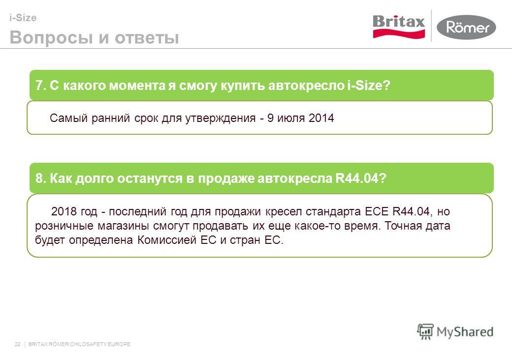 i-Size Вопросы и ответы 22 BRITAX RÖMER CHILDSAFETY EUROPE 7. С какого момента я смогу купить автокресло i-Size? Самый ранний срок для утверждения - 9 июля 2014 8. Как долго останутся в продаже автокресла R44.04? 2018 год - последний год для продажи