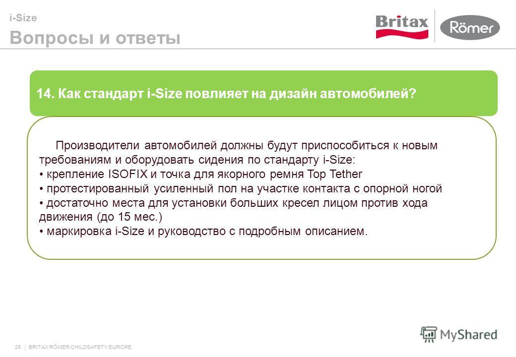 i-Size Вопросы и ответы 26 BRITAX RÖMER CHILDSAFETY EUROPE 14. Как стандарт i-Size повлияет на дизайн автомобилей? Производители автомобилей должны будут приспособиться к новым требованиям и оборудовать сидения по стандарту i-Size: крепление ISOFIX и