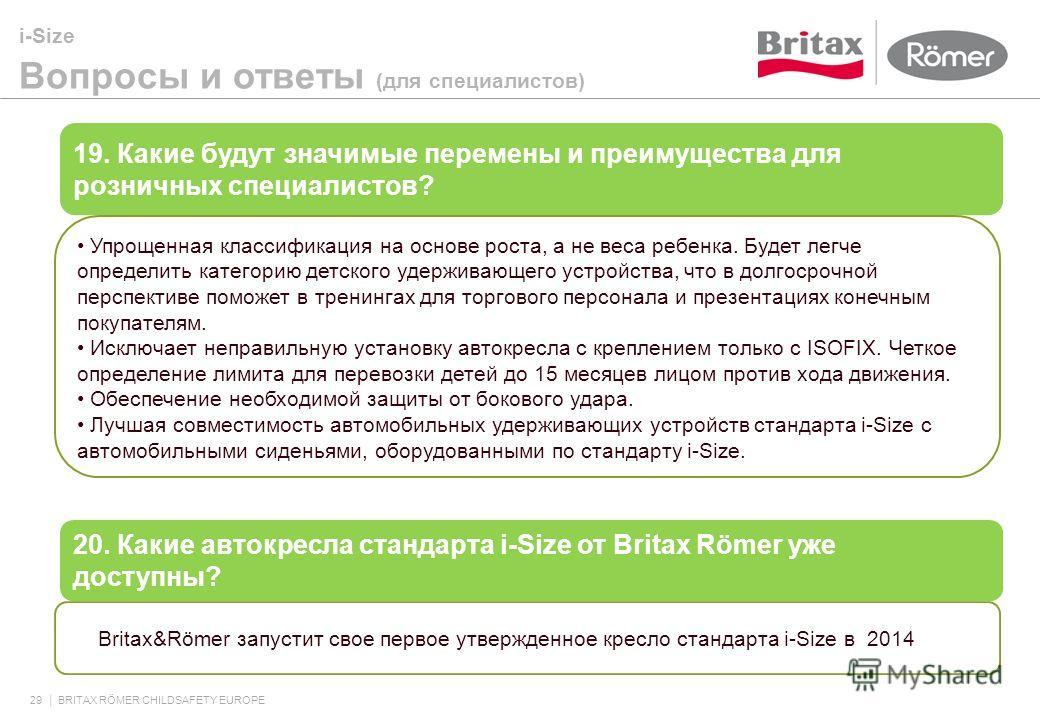 i-Size Вопросы и ответы (для специалистов) 29 BRITAX RÖMER CHILDSAFETY EUROPE 19. Какие будут значимые перемены и преимущества для розничных специалистов? Упрощенная классификация на основе роста, а не веса ребенка. Будет легче определить категорию д