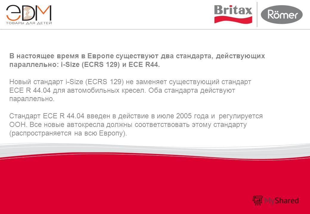 В настоящее время в Европе существуют два стандарта, действующих параллельно: i-Size (ECRS 129) и ECE R44. Новый стандарт i-Size (ECRS 129) не заменяет существующий стандарт ECE R 44.04 для автомобильных кресел. Оба стандарта действуют параллельно. С