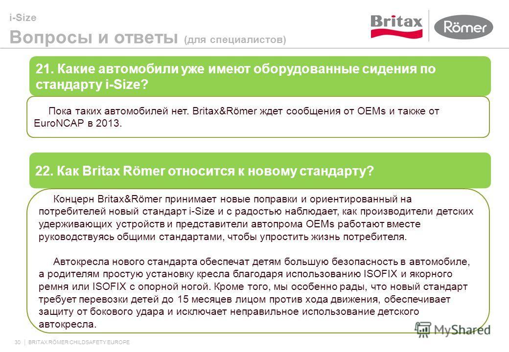 i-Size Вопросы и ответы (для специалистов) 30 BRITAX RÖMER CHILDSAFETY EUROPE 21. Какие автомобили уже имеют оборудованные сидения по стандарту i-Size? Пока таких автомобилей нет. Britax&Römer ждет сообщения от OEMs и также от EuroNCAP в 2013. 22. Ка