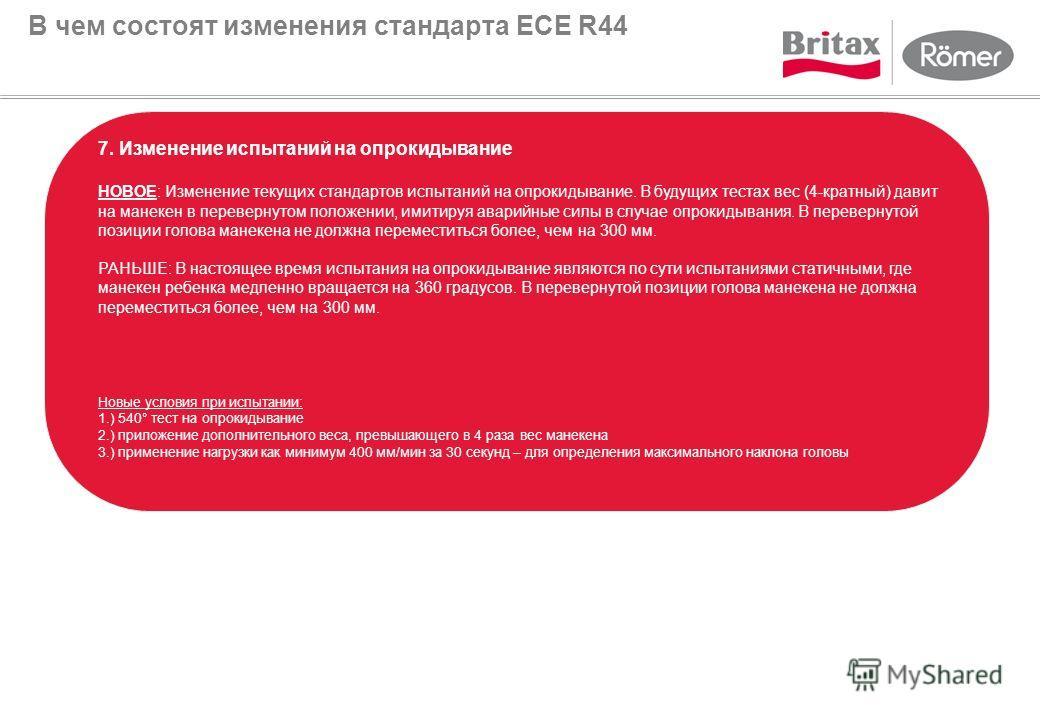 В чем состоят изменения стандарта ECE R44 7. Изменение испытаний на опрокидывание НОВОЕ: Изменение текущих стандартов испытаний на опрокидывание. В будущих тестах вес (4-кратный) давит на манекен в перевернутом положении, имитируя аварийные силы в сл