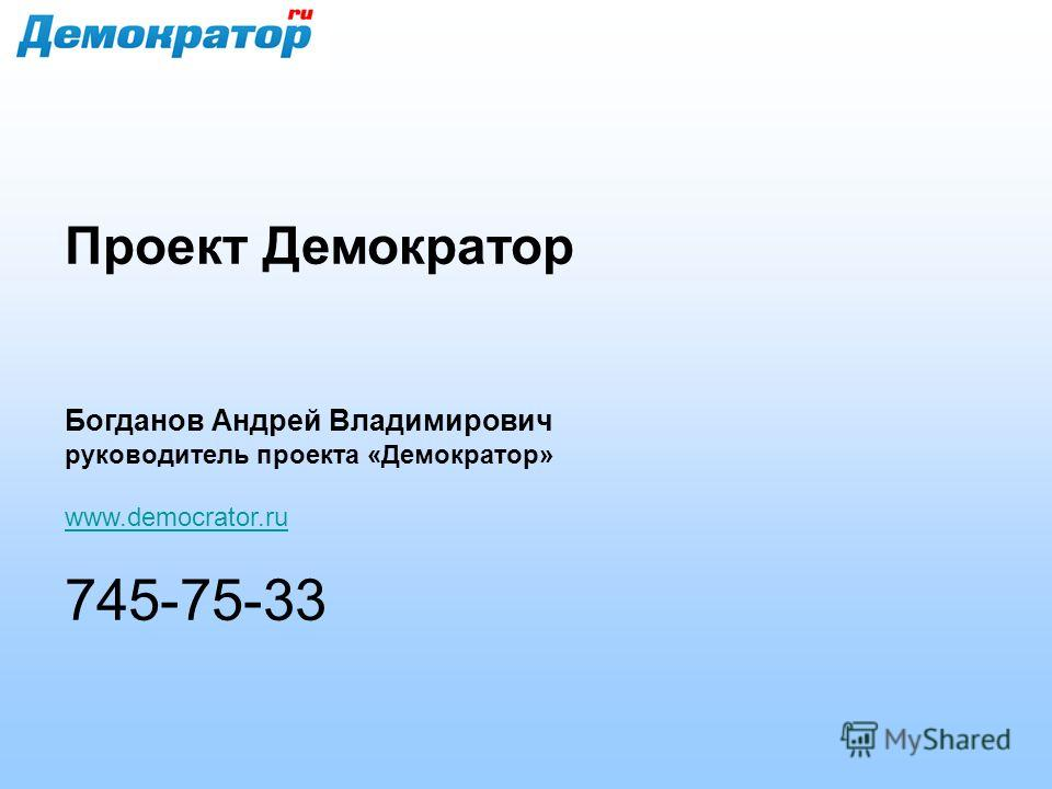 Проект Демократор Богданов Андрей Владимирович руководитель проекта «Демократор» www.democrator.ru 745-75-33
