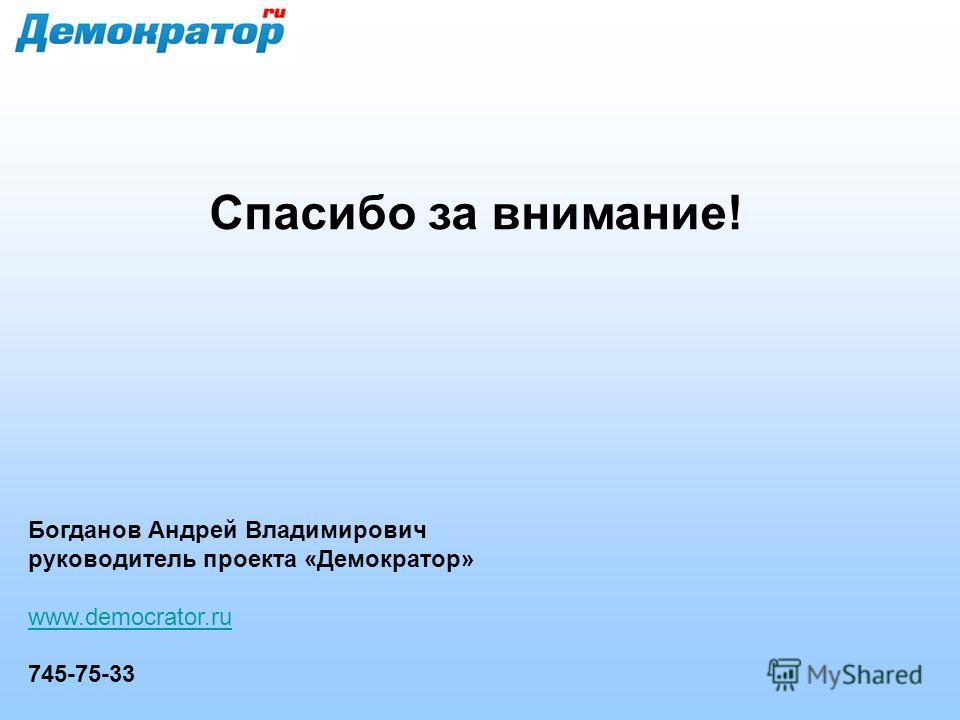 Спасибо за внимание! Богданов Андрей Владимирович руководитель проекта «Демократор» www.democrator.ru 745-75-33