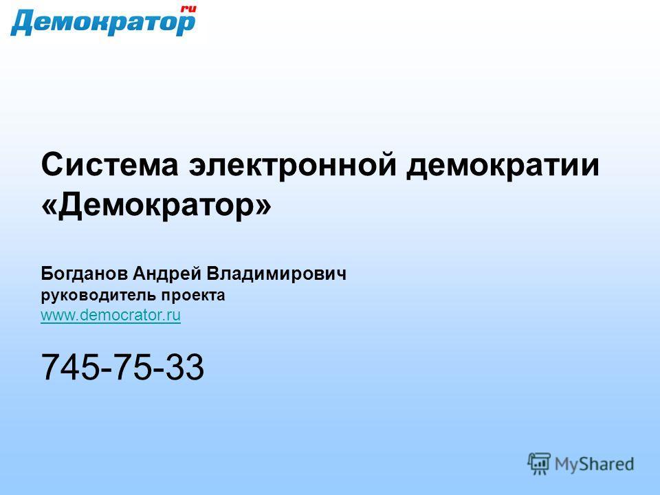 Система электронной демократии «Демократор» Богданов Андрей Владимирович руководитель проекта www.democrator.ru 745-75-33