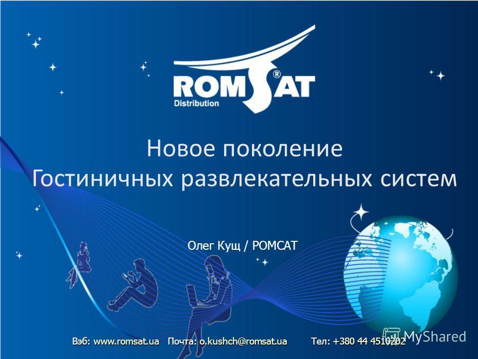 Новое поколение Гостиничных развлекательных систем Олег Кущ / РОМСАТ Вэб: www.romsat.uaПочта: o.kushch@romsat.ua Тел: +380 44 4510202