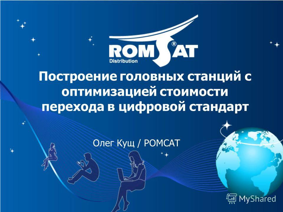 Построение головных станций с оптимизацией стоимости перехода в цифровой стандарт Олег Кущ / РОМСАТ